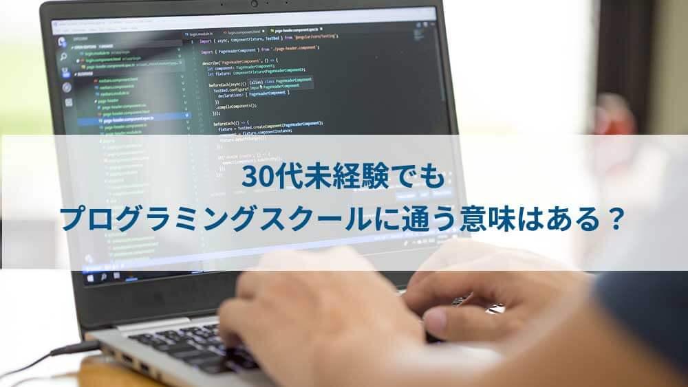 30代未経験でも プログラミングスクールに通う意味はある?